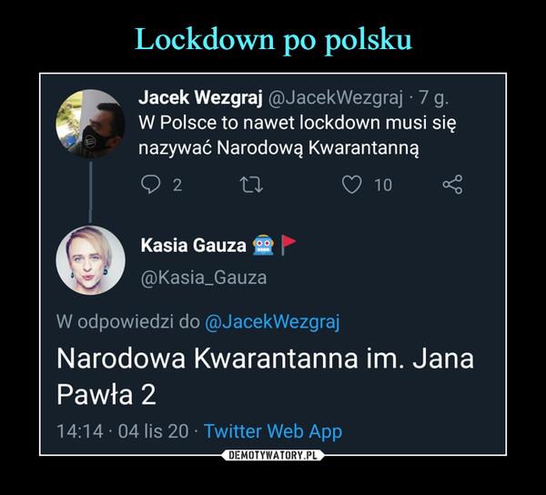 –  Jacek Wezgraj @JacekWezgraj • 7 g.W Polsce to nawet lockdown musi sięnazywać Narodową KwarantannąQ 2Kasia Gauza 9@Kasia_GauzaZ> 10W odpowiedzi do @JacekWezgrajNarodowa Kwarantanna im. JanaPawła 214:14 • 04 lis 20 • Twitter Web App