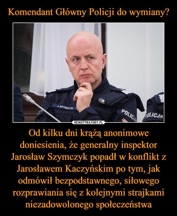 Od kilku dni krążą anonimowe doniesienia, że generalny inspektor Jarosław Szymczyk popadł w konflikt z Jarosławem Kaczyńskim po tym, jak odmówił bezpodstawnego, siłowego rozprawiania się z kolejnymi strajkami niezadowolonego społeczeństwa –