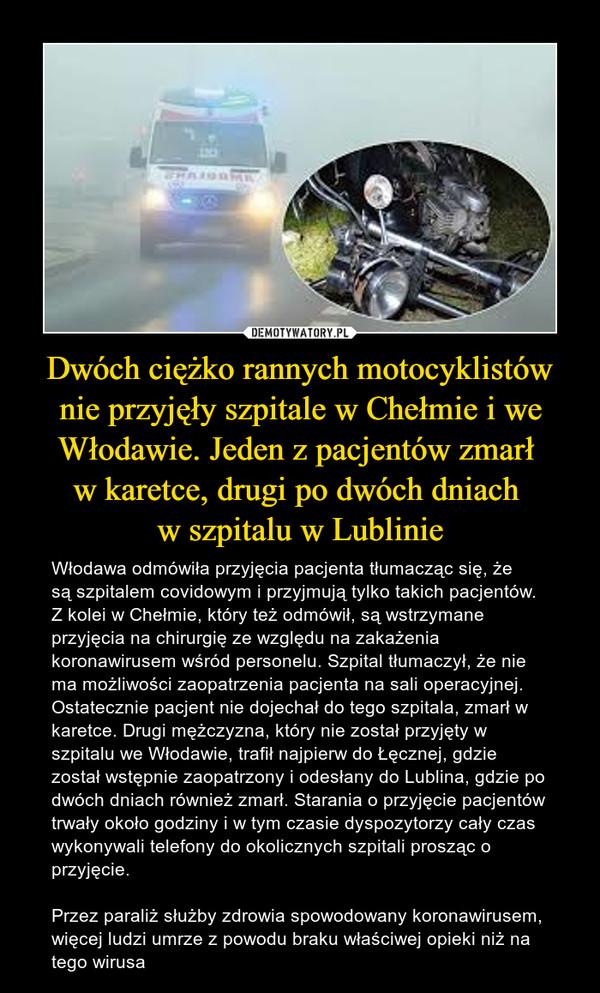 Dwóch ciężko rannych motocyklistów nie przyjęły szpitale w Chełmie i we Włodawie. Jeden z pacjentów zmarł w karetce, drugi po dwóch dniach w szpitalu w Lublinie – Włodawa odmówiła przyjęcia pacjenta tłumacząc się, że są szpitalem covidowym i przyjmują tylko takich pacjentów. Z kolei w Chełmie, który też odmówił, są wstrzymane przyjęcia na chirurgię ze względu na zakażenia koronawirusem wśród personelu. Szpital tłumaczył, że nie ma możliwości zaopatrzenia pacjenta na sali operacyjnej. Ostatecznie pacjent nie dojechał do tego szpitala, zmarł w karetce. Drugi mężczyzna, który nie został przyjęty w szpitalu we Włodawie, trafił najpierw do Łęcznej, gdzie został wstępnie zaopatrzony i odesłany do Lublina, gdzie po dwóch dniach również zmarł. Starania o przyjęcie pacjentów trwały około godziny i w tym czasie dyspozytorzy cały czas wykonywali telefony do okolicznych szpitali prosząc o przyjęcie.Przez paraliż służby zdrowia spowodowany koronawirusem, więcej ludzi umrze z powodu braku właściwej opieki niż na tego wirusa