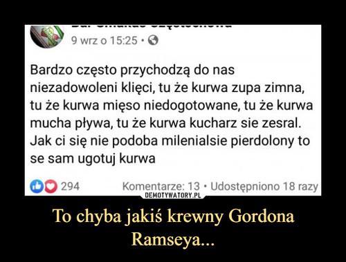 To chyba jakiś krewny Gordona Ramseya...
