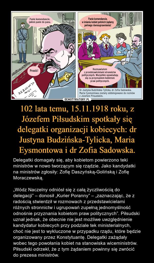 """102 lata temu, 15.11.1918 roku, z Józefem Piłsudskim spotkały się delegatki organizacji kobiecych: dr Justyna Budzińska-Tylicka, Maria Eysmontowa i dr Zofia Sadowska. – Delegatki domagały się, aby kobietom powierzono teki ministrów w nowo tworzącym się rządzie. Jako kandydatki na ministrów zgłosiły: Zofię Daszyńską-Golińską i Zofię Moraczewską.""""Wódz Naczelny odniósł się z całą życzliwością do delegacji"""" – donosił """"Kurier Poranny"""" – """"zaznaczając, że z radością stwierdził w rozmowach z przedstawicielami różnych stronnictw i ugrupowań zupełną jednomyślność odnośnie przyznania kobietom praw politycznych"""". Piłsudski uznał jednak, że obecnie nie jest możliwe uwzględnienie kandydatur kobiecych przy podziale tek ministerialnych, choć nie jest to wykluczone w przypadku rządu, które będzie organizowany przez Konstytuantę. Delegatki zażądały wobec tego powołania kobiet na stanowiska wiceministrów. Piłsudski odrzekł, że z tym żądaniem powinny się zwrócić do prezesa ministrów."""
