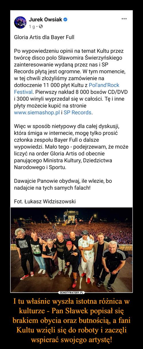 I tu właśnie wyszła istotna różnica w kulturze - Pan Sławek popisał się brakiem obycia oraz butnością, a fani Kultu wzięli się do roboty i zaczęli wspierać swojego artystę!