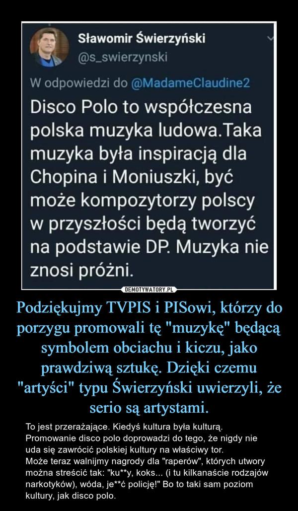 """Podziękujmy TVPIS i PISowi, którzy do porzygu promowali tę """"muzykę"""" będącą symbolem obciachu i kiczu, jako prawdziwą sztukę. Dzięki czemu """"artyści"""" typu Świerzyński uwierzyli, że serio są artystami. – To jest przerażające. Kiedyś kultura była kulturą. Promowanie disco polo doprowadzi do tego, że nigdy nie uda się zawrócić polskiej kultury na właściwy tor. Może teraz walnijmy nagrody dla """"raperów"""", których utwory można streścić tak: """"ku**y, koks... (i tu kilkanaście rodzajów narkotyków), wóda, je**ć policję!"""" Bo to taki sam poziom kultury, jak disco polo."""