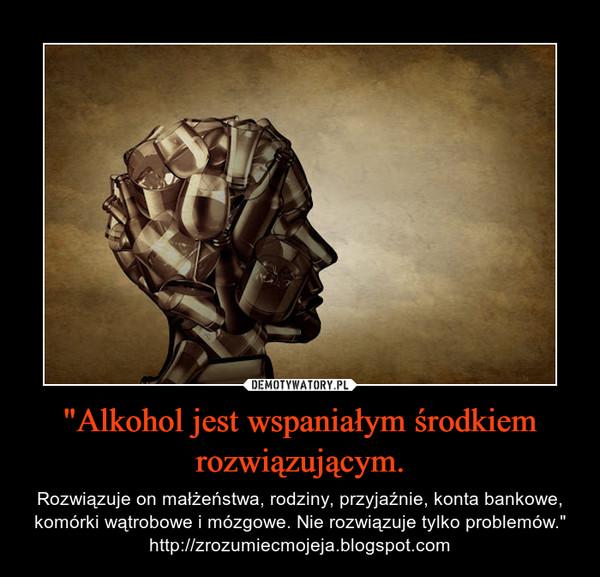 """""""Alkohol jest wspaniałym środkiem rozwiązującym. – Rozwiązuje on małżeństwa, rodziny, przyjaźnie, konta bankowe, komórki wątrobowe i mózgowe. Nie rozwiązuje tylko problemów.""""http://zrozumiecmojeja.blogspot.com"""