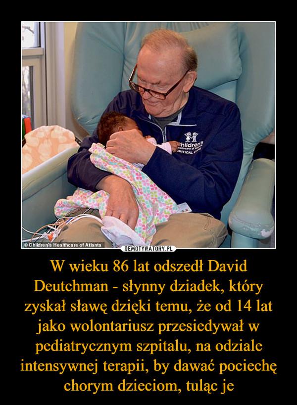 W wieku 86 lat odszedł David Deutchman - słynny dziadek, który zyskał sławę dzięki temu, że od 14 lat jako wolontariusz przesiedywał w pediatrycznym szpitalu, na odziale intensywnej terapii, by dawać pociechę chorym dzieciom, tuląc je –