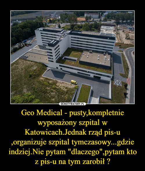 """Geo Medical - pusty,kompletnie wyposażony szpital w Katowicach.Jednak rząd pis-u ,organizuje szpital tymczasowy...gdzie indziej.Nie pytam """"dlaczego"""",pytam kto z pis-u na tym zarobił ?"""