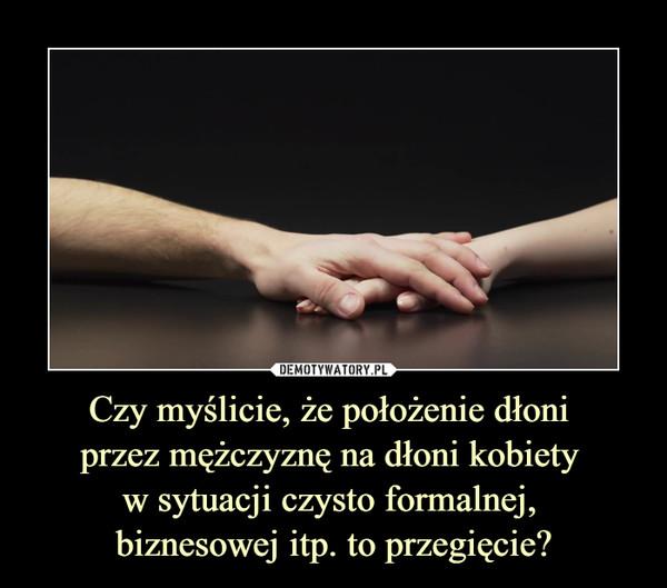 Czy myślicie, że położenie dłoni przez mężczyznę na dłoni kobiety w sytuacji czysto formalnej, biznesowej itp. to przegięcie? –