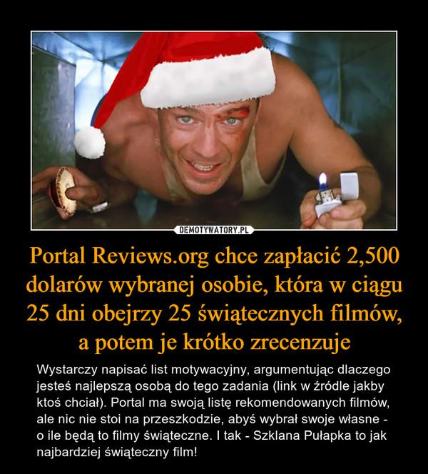 Portal Reviews.org chce zapłacić 2,500 dolarów wybranej osobie, która w ciągu 25 dni obejrzy 25 świątecznych filmów, a potem je krótko zrecenzuje – Wystarczy napisać list motywacyjny, argumentując dlaczego jesteś najlepszą osobą do tego zadania (link w źródle jakby ktoś chciał). Portal ma swoją listę rekomendowanych filmów, ale nic nie stoi na przeszkodzie, abyś wybrał swoje własne - o ile będą to filmy świąteczne. I tak - Szklana Pułapka to jak najbardziej świąteczny film!