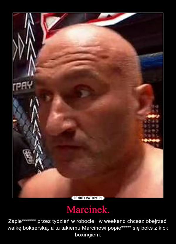 Marcinek. – Zapie******* przez tydzień w robocie,  w weekend chcesz obejrzeć  walkę bokserską, a tu takiemu Marcinowi popie***** się boks z kick boxingiem.