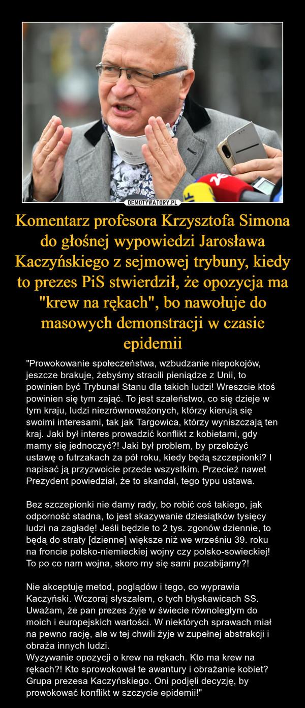 """Komentarz profesora Krzysztofa Simona do głośnej wypowiedzi Jarosława Kaczyńskiego z sejmowej trybuny, kiedy to prezes PiS stwierdził, że opozycja ma """"krew na rękach"""", bo nawołuje do masowych demonstracji w czasie epidemii – """"Prowokowanie społeczeństwa, wzbudzanie niepokojów, jeszcze brakuje, żebyśmy stracili pieniądze z Unii, to powinien być Trybunał Stanu dla takich ludzi! Wreszcie ktoś powinien się tym zająć. To jest szaleństwo, co się dzieje w tym kraju, ludzi niezrównoważonych, którzy kierują się swoimi interesami, tak jak Targowica, którzy wyniszczają ten kraj. Jaki był interes prowadzić konflikt z kobietami, gdy mamy się jednoczyć?! Jaki był problem, by przełożyć ustawę o futrzakach za pół roku, kiedy będą szczepionki? I napisać ją przyzwoicie przede wszystkim. Przecież nawet Prezydent powiedział, że to skandal, tego typu ustawa.Bez szczepionki nie damy rady, bo robić coś takiego, jak odporność stadna, to jest skazywanie dziesiątków tysięcy ludzi na zagładę! Jeśli będzie to 2 tys. zgonów dziennie, to będą do straty [dzienne] większe niż we wrześniu 39. roku na froncie polsko-niemieckiej wojny czy polsko-sowieckiej! To po co nam wojna, skoro my się sami pozabijamy?!Nie akceptuję metod, poglądów i tego, co wyprawia Kaczyński. Wczoraj słyszałem, o tych błyskawicach SS. Uważam, że pan prezes żyje w świecie równoległym do moich i europejskich wartości. W niektórych sprawach miał na pewno rację, ale w tej chwili żyje w zupełnej abstrakcji i obraża innych ludzi.Wyzywanie opozycji o krew na rękach. Kto ma krew na rękach?! Kto sprowokował te awantury i obrażanie kobiet? Grupa prezesa Kaczyńskiego. Oni podjęli decyzję, by prowokować konflikt w szczycie epidemii!"""""""