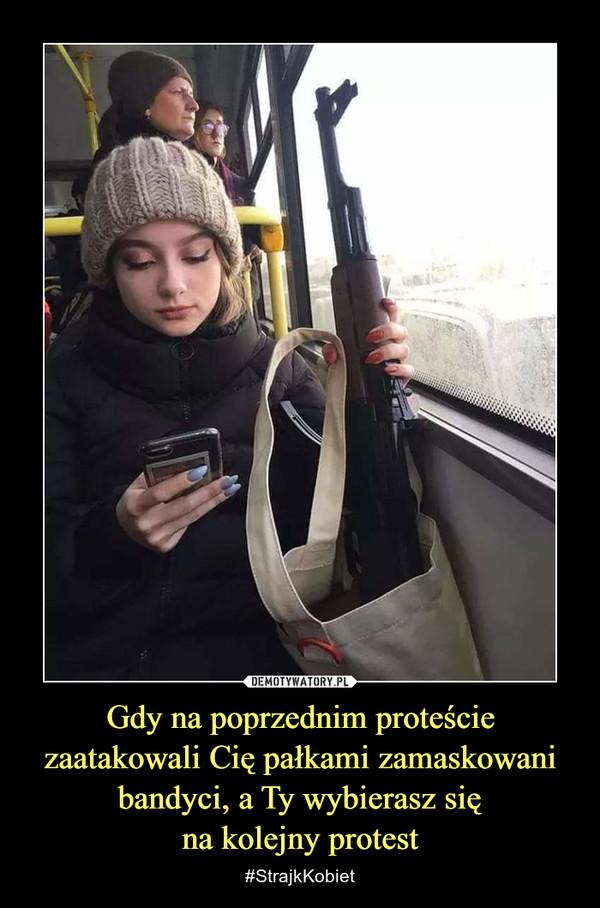 Gdy na poprzednim proteście zaatakowali Cię pałkami zamaskowani bandyci, a Ty wybierasz sięna kolejny protest – #StrajkKobiet