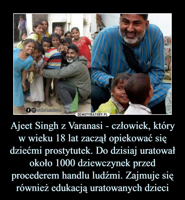 Ajeet Singh z Varanasi - człowiek, który w wieku 18 lat zaczął opiekować się dziećmi prostytutek. Do dzisiaj uratował około 1000 dziewczynek przed procederem handlu ludźmi. Zajmuje się również edukacją uratowanych dzieci –