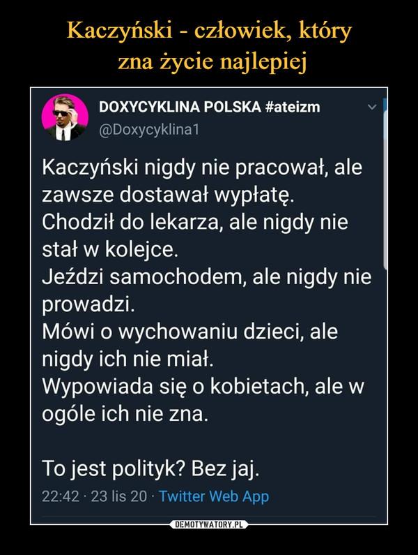 –  fcŁ    DOXYCYKLINA POLSKA #ateizm|f @Doxycyklina1Kaczyński nigdy nie pracował, alezawsze dostawał wypłatę.Chodził do lekarza, ale nigdy niestał w kolejce.Jeździ samochodem, ale nigdy nieprowadzi.Mówi o wychowaniu dzieci, alenigdy ich nie miał.Wypowiada się o kobietach, ale wogóle ich nie zna.To jest polityk? Bez jaj.22:42 • 23 lis 20 • Twitter Web App