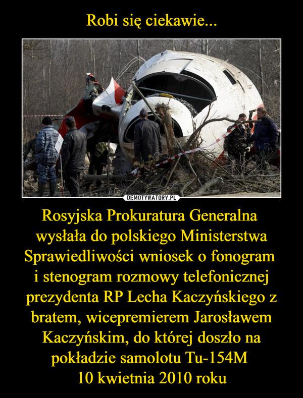 Rosyjska Prokuratura Generalna wysłała do polskiego Ministerstwa Sprawiedliwości wniosek o fonogram i stenogram rozmowy telefonicznej prezydenta RP Lecha Kaczyńskiego z bratem, wicepremierem Jarosławem Kaczyńskim, do której doszło na pokładzie samolotu Tu-154M 10 kwietnia 2010 roku –