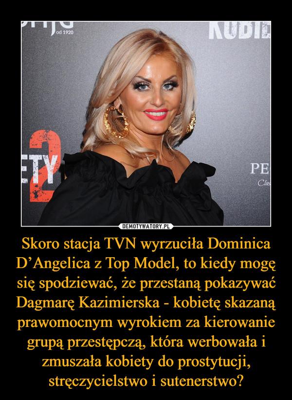 Skoro stacja TVN wyrzuciła Dominica D'Angelica z Top Model, to kiedy mogę się spodziewać, że przestaną pokazywać Dagmarę Kazimierska - kobietę skazaną prawomocnym wyrokiem za kierowanie grupą przestępczą, która werbowała i zmuszała kobiety do prostytucji, stręczycielstwo i sutenerstwo? –