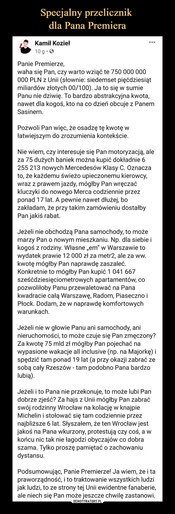 """–  ** Kamil KoziełW lOg-OPanie Premierze.waha się Pan, czy warto wziąć te 750 000 000000 PLN z Unii (słownie: siedemset pięćdziesiątmiliardów złotych 00/100). Ja to się w sumiePanu nie dziwię. To bardzo abstrakcyjna kwota,nawet dla kogoś, kto na co dzień obcuje z PanemSasinem.Pozwoli Pan więc, że osadzę tę kwotę włatwiejszym do zrozumienia kontekście.Nie wiem, czy interesuje się Pan motoryzacją, aleza 75 dużych baniek można kupić dokładnie 6255 213 nowych Mercedesów Klasy C. Oznaczato, że każdemu świeżo upieczonemu kierowcy,wraz z prawem jazdy, mógłby Pan wręczaćkluczyki do nowego Merca codziennie przezponad 17 lat. A pewnie nawet dłużej, bozakładam, że przy takim zamówieniu dostałbyPan jakiś rabat.Jeżeli nie obchodzą Pana samochody, to możemarzy Pan o nowym mieszkaniu. Np. dla siebie ikogoś z rodziny. Własne """"em"""" w Warszawie towydatek prawie 12 000 zl za metr2, ale za ww.kwotę mógłby Pan naprawdę zaszaleć.Konkretnie to mógłby Pan kupić 1 041 667sześćdziesięciometrowych apartamentów, copozwoliłoby Panu przewaletować na Panakwadracie całą Warszawę, Radom, Piaseczno iPłock. Dodam, że w naprawdę komfortowychwarunkach.Jeżeli nie w głowie Panu ani samochody, aninieruchomości, to może czuje się Pan zmęczony?Za kwotę 75 m!d zł mógłby Pan pojechać nawypasione wakacje all inclusive {np. na Majorkę) ispędzić tam ponad 19 lat (a przy okazji zabrać zesobą cały Rzeszów - tam podobno Pana bardzolubią).Jeżeli i to Pana nie przekonuje, to może lubi Pandobrze zjeść? Za hajs z Unii mógłby Pan zabraćswój rodzinny Wrocław na kolację w knajpieMichelin i stołować się tam codziennie przeznajbliższe 6 lat. Słyszałem, że ten Wrocław jestjakoś na Pana wkurzony, protestują czy coś, a wkońcu nic tak nie łagodzi obyczajów co dobraszama. Tylko proszę pamiętać o zachowaniudystansu.Podsumowując, Panie Premierze! Ja wiem, że i tapraworządność, i to traktowanie wszystkich ludzijak ludzi, to ze strony tej Unii ewidentne fanaberie,ale niech się Pan może jeszcze chwilę zastanowi."""