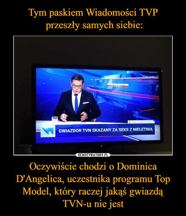 Oczywiście chodzi o Dominica D'Angelica, uczestnika programu Top Model, który raczej jakąś gwiazdą TVN-u nie jest –