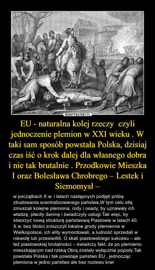 EU - naturalna kolej rzeczy  czyli jednoczenie plemion w XXI wieku . W taki sam sposób powstała Polska, dzisiaj czas iść o krok dalej dla własnego dobra i nie tak brutalnie . Przodkowie Mieszka I oraz Bolesława Chrobrego – Lestek i Siemomysł –