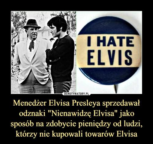 """Menedżer Elvisa Presleya sprzedawał odznaki """"Nienawidzę Elvisa"""" jako sposób na zdobycie pieniędzy od ludzi, którzy nie kupowali towarów Elvisa"""