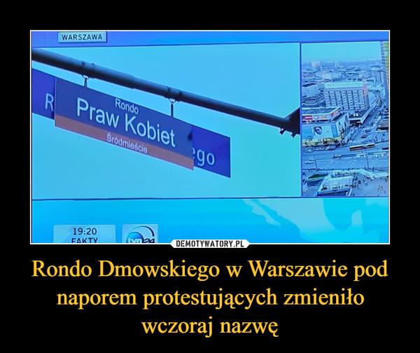 Rondo Dmowskiego w Warszawie pod naporem protestujących zmieniło wczoraj nazwę –  Rondo Praw Kobiet