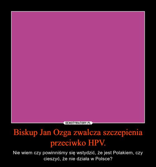 Biskup Jan Ozga zwalcza szczepienia przeciwko HPV.