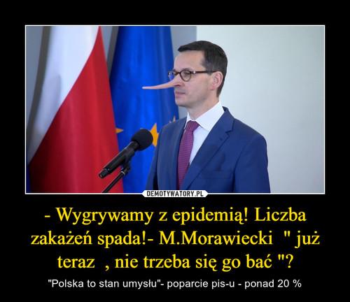 """- Wygrywamy z epidemią! Liczba zakażeń spada!- M.Morawiecki  """" już teraz  , nie trzeba się go bać """"?"""