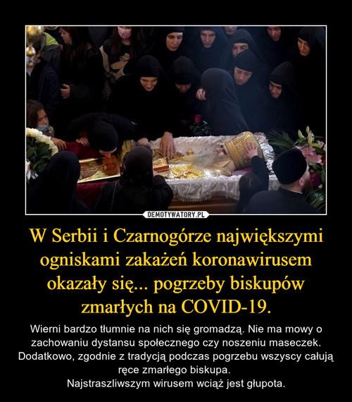 W Serbii i Czarnogórze największymi ogniskami zakażeń koronawirusem okazały się... pogrzeby biskupów zmarłych na COVID-19.