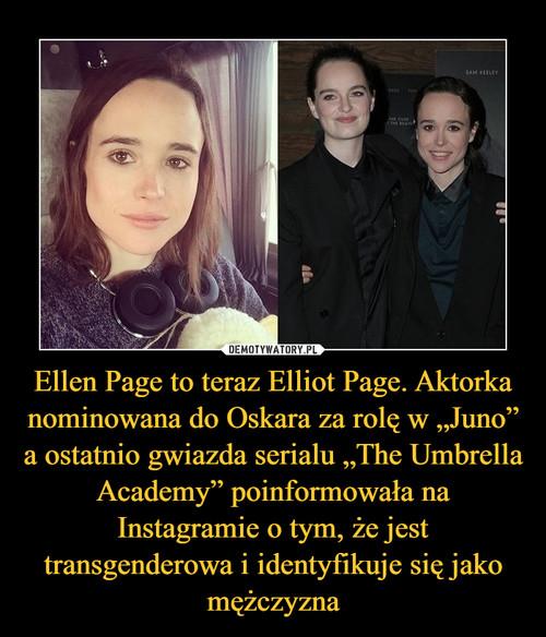 """Ellen Page to teraz Elliot Page. Aktorka nominowana do Oskara za rolę w """"Juno"""" a ostatnio gwiazda serialu """"The Umbrella Academy"""" poinformowała na Instagramie o tym, że jest transgenderowa i identyfikuje  się jako mężczyzna"""
