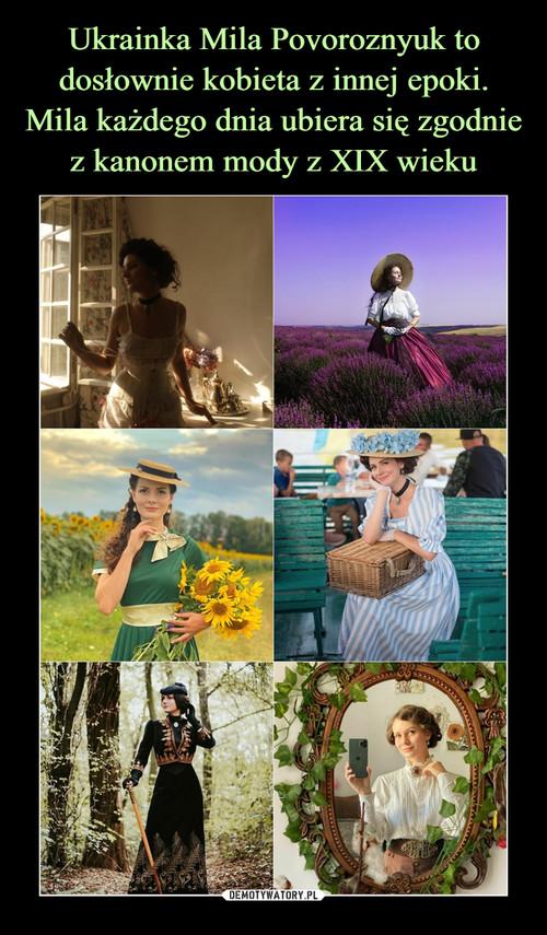 Ukrainka Mila Povoroznyuk to dosłownie kobieta z innej epoki. Mila każdego dnia ubiera się zgodnie z kanonem mody z XIX wieku
