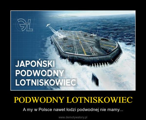 PODWODNY LOTNISKOWIEC – A my w Polsce nawet łodzi podwodnej nie mamy...