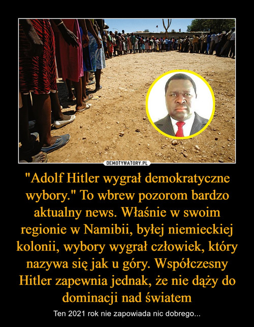 """""""Adolf Hitler wygrał demokratyczne wybory."""" To wbrew pozorom bardzo aktualny news. Właśnie w swoim regionie w Namibii, byłej niemieckiej kolonii, wybory wygrał człowiek, który nazywa się jak u góry. Współczesny Hitler zapewnia jednak, że nie dąży do dominacji nad światem"""