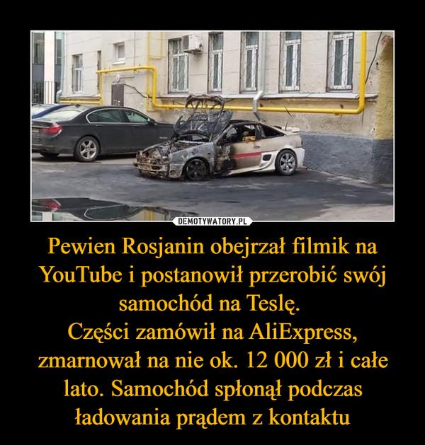 Pewien Rosjanin obejrzał filmik na YouTube i postanowił przerobić swój samochód na Teslę. Części zamówił na AliExpress, zmarnował na nie ok. 12 000 zł i całe lato. Samochód spłonął podczas ładowania prądem z kontaktu –