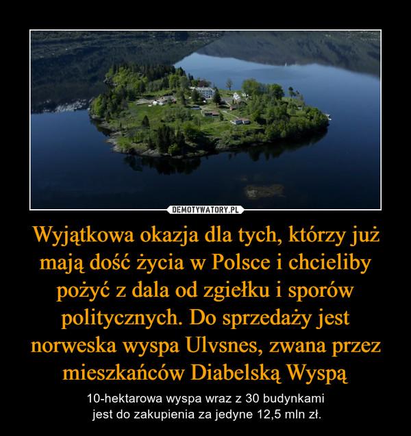Wyjątkowa okazja dla tych, którzy już mają dość życia w Polsce i chcieliby pożyć z dala od zgiełku i sporów politycznych. Do sprzedaży jest norweska wyspa Ulvsnes, zwana przez mieszkańców Diabelską Wyspą – 10-hektarowa wyspa wraz z 30 budynkami jest do zakupienia za jedyne 12,5 mln zł.