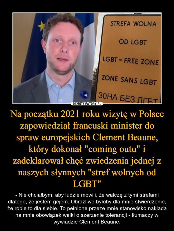 """Na początku 2021 roku wizytę w Polsce zapowiedział francuski minister do spraw europejskich Clement Beaune, który dokonał """"coming outu"""" i zadeklarował chęć zwiedzenia jednej z naszych słynnych """"stref wolnych od LGBT"""" – - Nie chciałbym, aby ludzie mówili, że walczę z tymi strefami dlatego, że jestem gejem. Obraźliwe byłoby dla mnie stwierdzenie, że robię to dla siebie. To pełnione przeze mnie stanowisko nakłada na mnie obowiązek walki o szerzenie tolerancji - tłumaczy w wywiadzie Clement Beaune."""