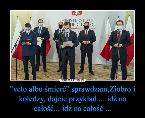 """""""veto albo śmierć"""" sprawdzam,Ziobro i koledzy, dajcie przykład ... idź na całość... idź na całość ... –"""