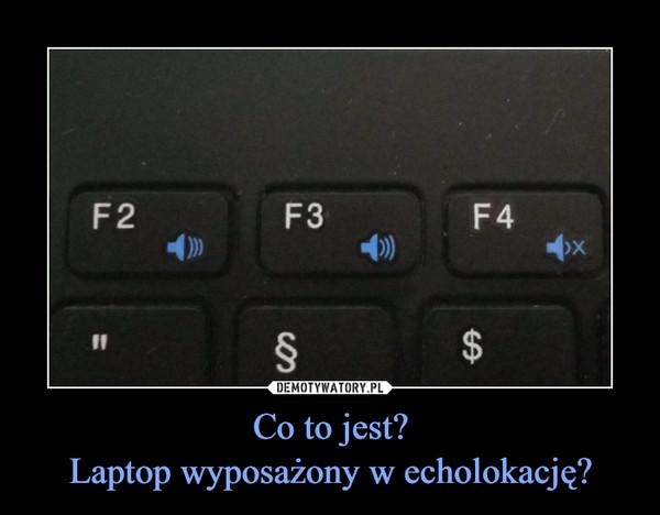 Co to jest?Laptop wyposażony w echolokację? –