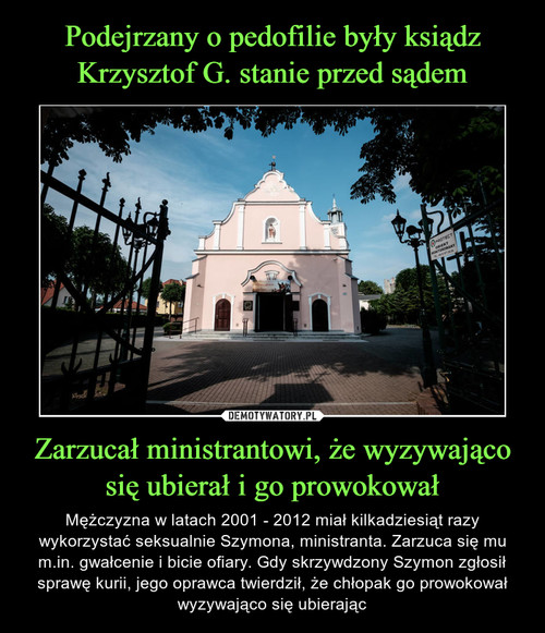 Podejrzany o pedofilie były ksiądz Krzysztof G. stanie przed sądem Zarzucał ministrantowi, że wyzywająco się ubierał i go prowokował