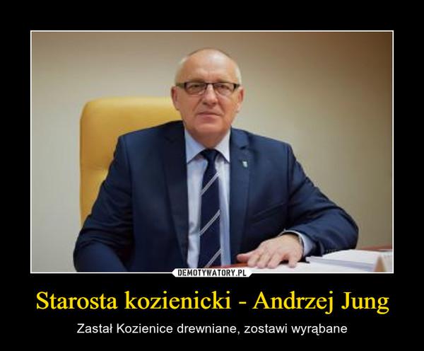Starosta kozienicki - Andrzej Jung – Zastał Kozienice drewniane, zostawi wyrąbane