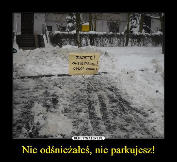 Nie odśnieżałeś, nie parkujesz! –  ZAJĘTECHCESZ PARKOWAĆODKOP SOBIE