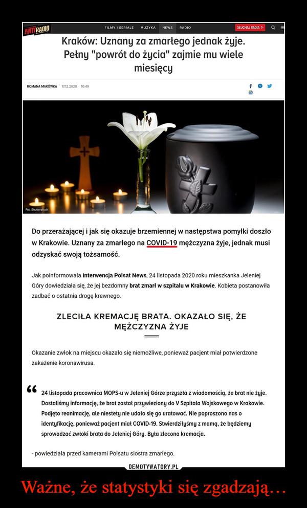 """Ważne, że statystyki się zgadzają… –  Antyradio    /    NewsKraków: Uznany za zmarłego jednak żyje. Pełny """"powrót do życia"""" zajmie mu wiele miesięcyDo przerażającej i jak się okazuje brzemiennej w następstwa pomyłki doszło w Krakowie. Uznany za zmarłego na COVID-19 mężczyzna żyje, jednak musi odzyskać swoją tożsamość.Jak poinformowała Interwencja Polsat News, 24 listopada 2020 roku mieszkanka Jeleniej Góry dowiedziała się, że jej bezdomny brat zmarł w szpitalu w Krakowie. Kobieta postanowiła zadbać o ostatnia drogę krewnego.Zleciła kremację brata. Okazało się, że mężczyzna żyjeOkazanie zwłok na miejscu okazało się niemożliwe, ponieważ pacjent miał potwierdzone zakażenie koronawirusa.      24 listopada pracownica MOPS-u w Jeleniej Górze przyszła z wiadomością, że brat nie żyje. Dostaliśmy informację, że brat został przywieziony do V Szpitala Wojskowego w Krakowie. Podjęto reanimację, ale niestety nie udało się go uratować. Nie poproszono nas o identyfikację, ponieważ pacjent miał COVID-19. Stwierdziłyśmy z mamą, że będziemy sprowadzać zwłoki brata do Jeleniej Góry. Była zlecona kremacja.- powiedziała przed kamerami Polsatu siostra zmarłego."""