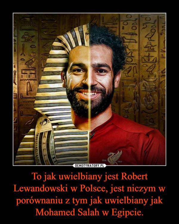 To jak uwielbiany jest Robert Lewandowski w Polsce, jest niczym w porównaniu z tym jak uwielbiany jak Mohamed Salah w Egipcie. –