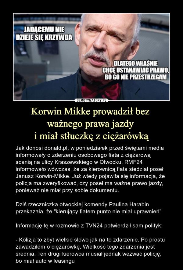 """Korwin Mikke prowadził bez ważnego prawa jazdy i miał stłuczkę z ciężarówką – Jak donosi donald.pl, w poniedziałek przed świętami media informowały o zderzeniu osobowego fiata z ciężarową scanią na ulicy Kraszewskiego w Otwocku. RMF24 informowało wówczas, że za kierownicą fiata siedział poseł Janusz Korwin-Mikke. Już wtedy pojawiła się informacja, że policja ma zweryfikować, czy poseł ma ważne prawo jazdy, ponieważ nie miał przy sobie dokumentu.Dziś rzeczniczka otwockiej komendy Paulina Harabin przekazała, że """"kierujący fiatem punto nie miał uprawnień""""Informację tę w rozmowie z TVN24 potwierdził sam polityk:- Kolizja to zbyt wielkie słowo jak na to zdarzenie. Po prostu zawadziłem o ciężarówkę. Wielkość tego zdarzenia jest średnia. Ten drugi kierowca musiał jednak wezwać policję, bo miał auto w leasingu Jadącemu nie dzieje się krzywda dlatego właśnie chcę ustanawiać prawo bo go nie przestrzegam"""