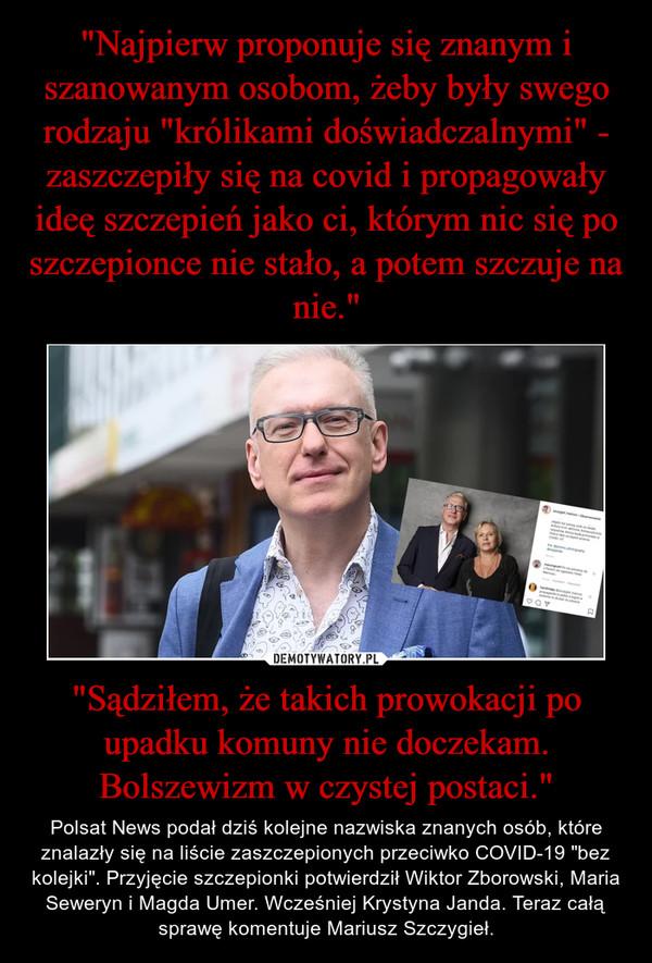 """""""Sądziłem, że takich prowokacji po upadku komuny nie doczekam. Bolszewizm w czystej postaci."""" – Polsat News podał dziś kolejne nazwiska znanych osób, które znalazły się na liście zaszczepionych przeciwko COVID-19 """"bez kolejki"""". Przyjęcie szczepionki potwierdził Wiktor Zborowski, Maria Seweryn i Magda Umer. Wcześniej Krystyna Janda. Teraz całą sprawę komentuje Mariusz Szczygieł."""