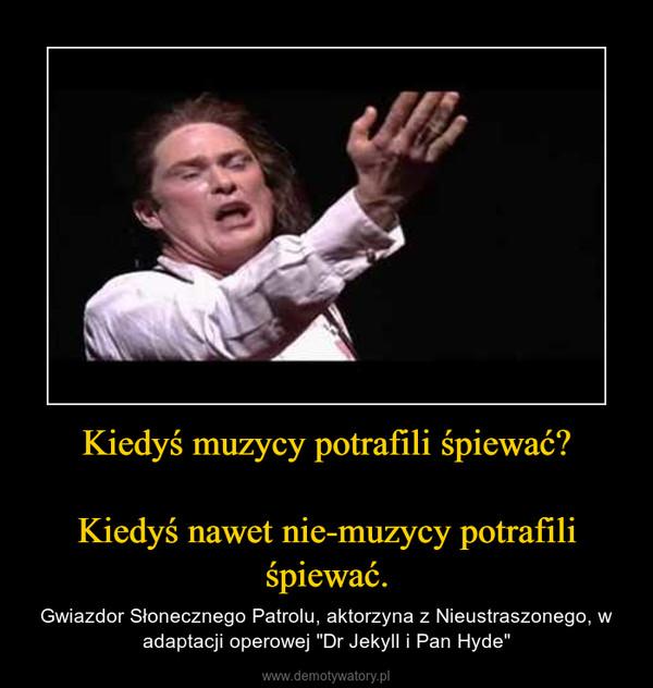 """Kiedyś muzycy potrafili śpiewać?Kiedyś nawet nie-muzycy potrafili śpiewać. – Gwiazdor Słonecznego Patrolu, aktorzyna z Nieustraszonego, w adaptacji operowej """"Dr Jekyll i Pan Hyde"""""""