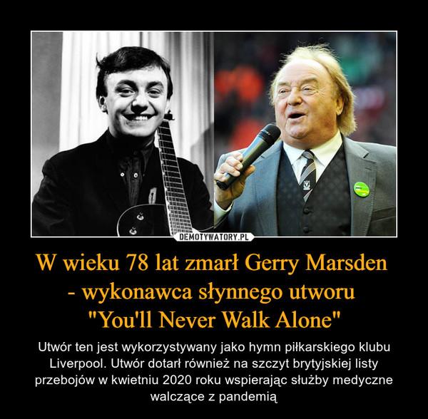 """W wieku 78 lat zmarł Gerry Marsden - wykonawca słynnego utworu """"You'll Never Walk Alone"""" – Utwór ten jest wykorzystywany jako hymn piłkarskiego klubu Liverpool. Utwór dotarł również na szczyt brytyjskiej listy przebojów w kwietniu 2020 roku wspierając służby medyczne walczące z pandemią"""