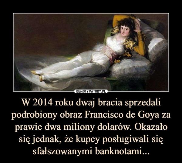 W 2014 roku dwaj bracia sprzedali podrobiony obraz Francisco de Goya za prawie dwa miliony dolarów. Okazało się jednak, że kupcy posługiwali się sfałszowanymi banknotami... –