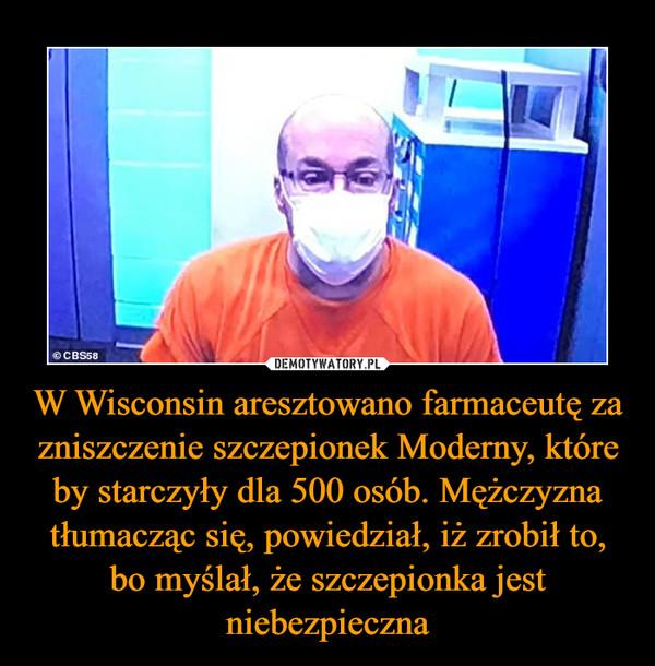 W Wisconsin aresztowano farmaceutę za zniszczenie szczepionek Moderny, które by starczyły dla 500 osób. Mężczyzna tłumacząc się, powiedział, iż zrobił to, bo myślał, że szczepionka jest niebezpieczna –