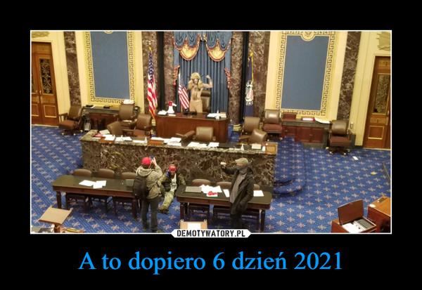 A to dopiero 6 dzień 2021 –