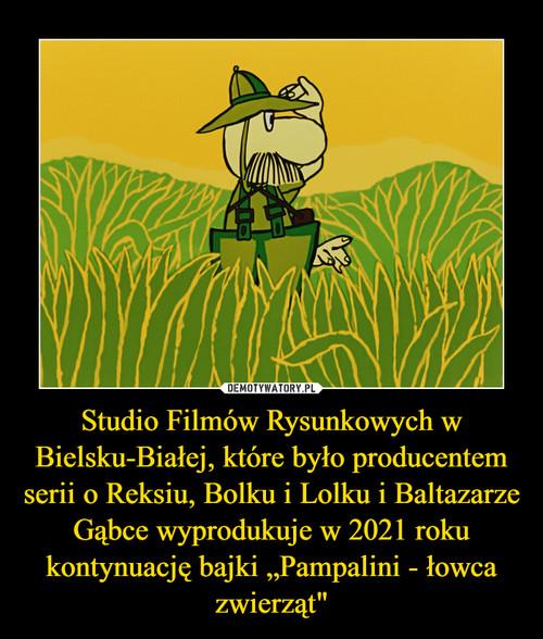 """Studio Filmów Rysunkowych w Bielsku-Białej, które było producentem serii o Reksiu, Bolku i Lolku i Baltazarze Gąbce wyprodukuje w 2021 roku kontynuację bajki """"Pampalini - łowca zwierząt"""""""