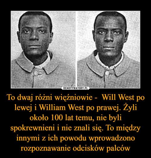 To dwaj różni więźniowie -  Will West po lewej i William West po prawej. Żyli około 100 lat temu, nie byli spokrewnieni i nie znali się. To między innymi z ich powodu wprowadzono rozpoznawanie odcisków palców